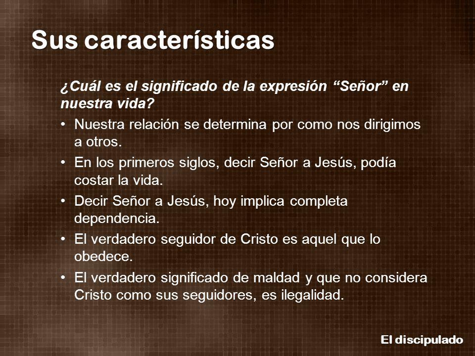 El discipulado Sus características ¿Cuál es el significado de la expresión Señor en nuestra vida? Nuestra relación se determina por como nos dirigimos