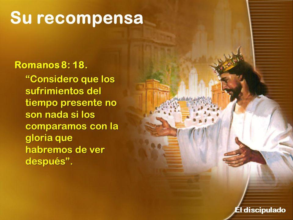 Su recompensa El discipulado Romanos 8: 18. Considero que los sufrimientos del tiempo presente no son nada si los comparamos con la gloria que habremo