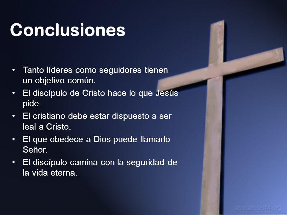 Conclusiones Tanto líderes como seguidores tienen un objetivo común. El discípulo de Cristo hace lo que Jesús pide El cristiano debe estar dispuesto a