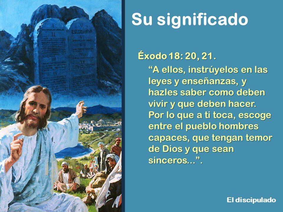 Su significado El discipulado Éxodo 18: 20, 21. A ellos, instrúyelos en las leyes y enseñanzas, y hazles saber como deben vivir y que deben hacer. Por