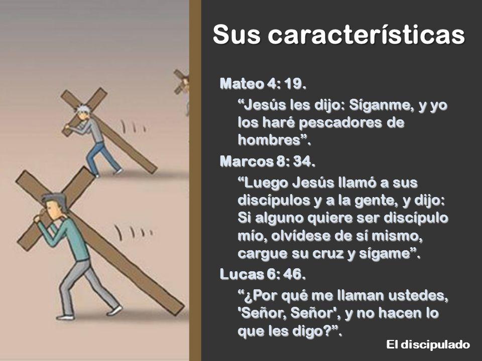 Sus características El discipulado Mateo 4: 19. Jesús les dijo: Síganme, y yo los haré pescadores de hombres. Marcos 8: 34. Luego Jesús llamó a sus di