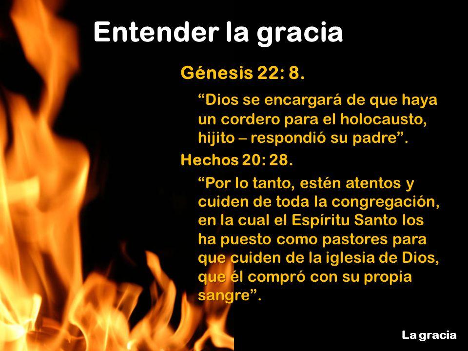 Entender la gracia La gracia Génesis 22: 8. Dios se encargará de que haya un cordero para el holocausto, hijito – respondió su padre. Hechos 20: 28. P