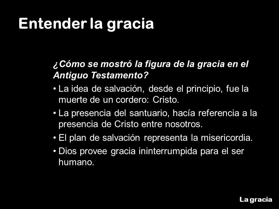 La gracia Entender la gracia ¿Cómo se mostró la figura de la gracia en el Antiguo Testamento? La idea de salvación, desde el principio, fue la muerte
