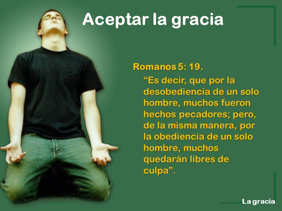 Aceptar la gracia La gracia Romanos 5: 19. Es decir, que por la desobediencia de un solo hombre, muchos fueron hechos pecadores; pero, de la misma man