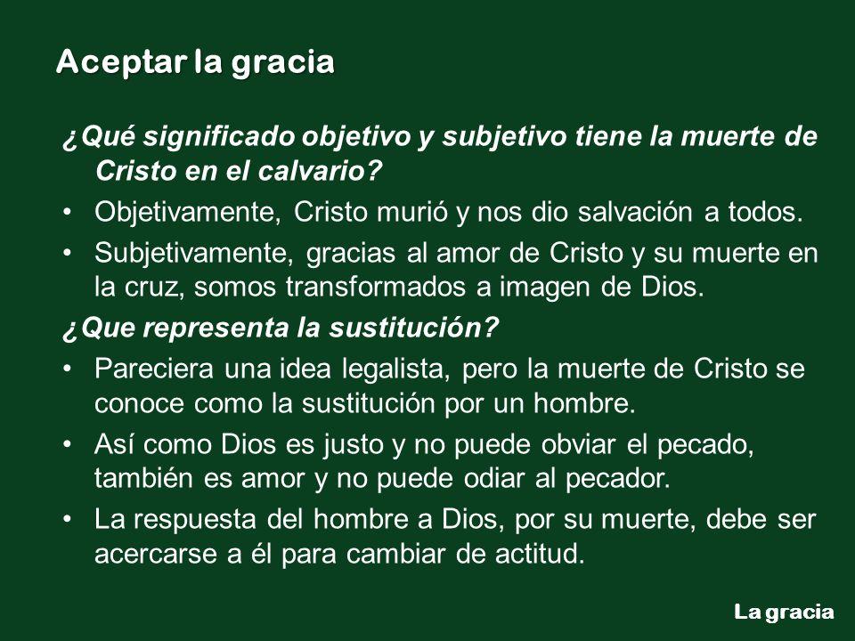 La gracia Aceptar la gracia ¿Qué significado objetivo y subjetivo tiene la muerte de Cristo en el calvario? Objetivamente, Cristo murió y nos dio salv