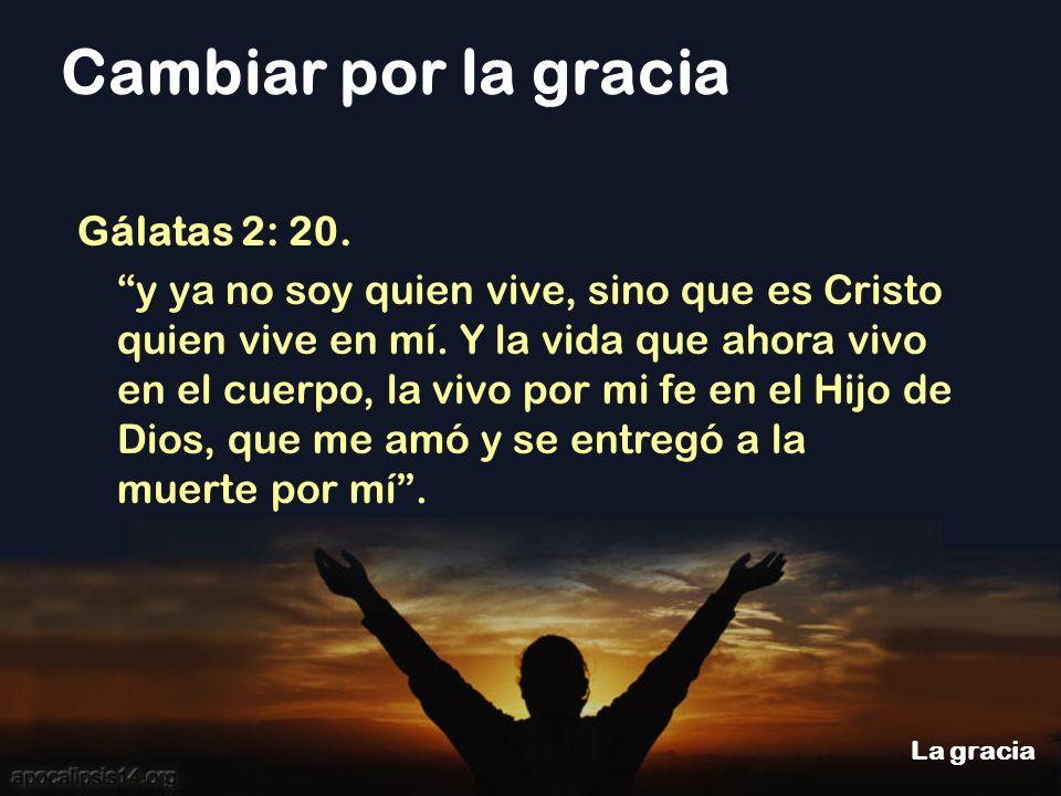 Cambiar por la gracia La gracia Gálatas 2: 20. y ya no soy quien vive, sino que es Cristo quien vive en mí. Y la vida que ahora vivo en el cuerpo, la