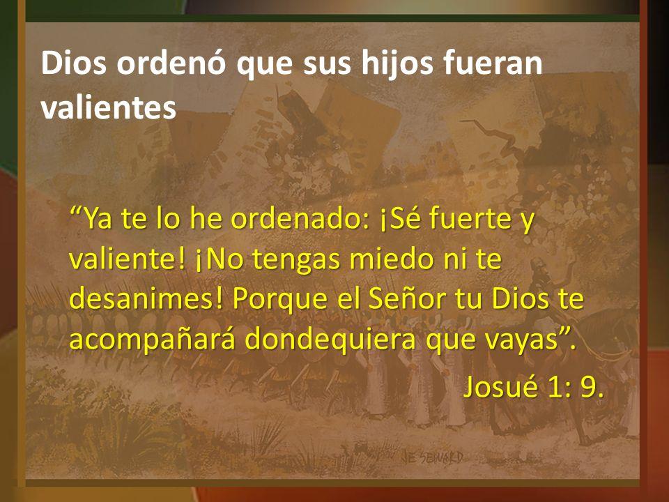 Dios ordenó que sus hijos fueran valientes Ya te lo he ordenado: ¡Sé fuerte y valiente! ¡No tengas miedo ni te desanimes! Porque el Señor tu Dios te a