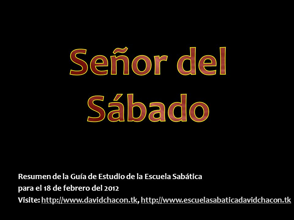 Resumen de la Guía de Estudio de la Escuela Sabática para el 18 de febrero del 2012 Visite: http://www.davidchacon.tk, http://www.escuelasabaticadavid