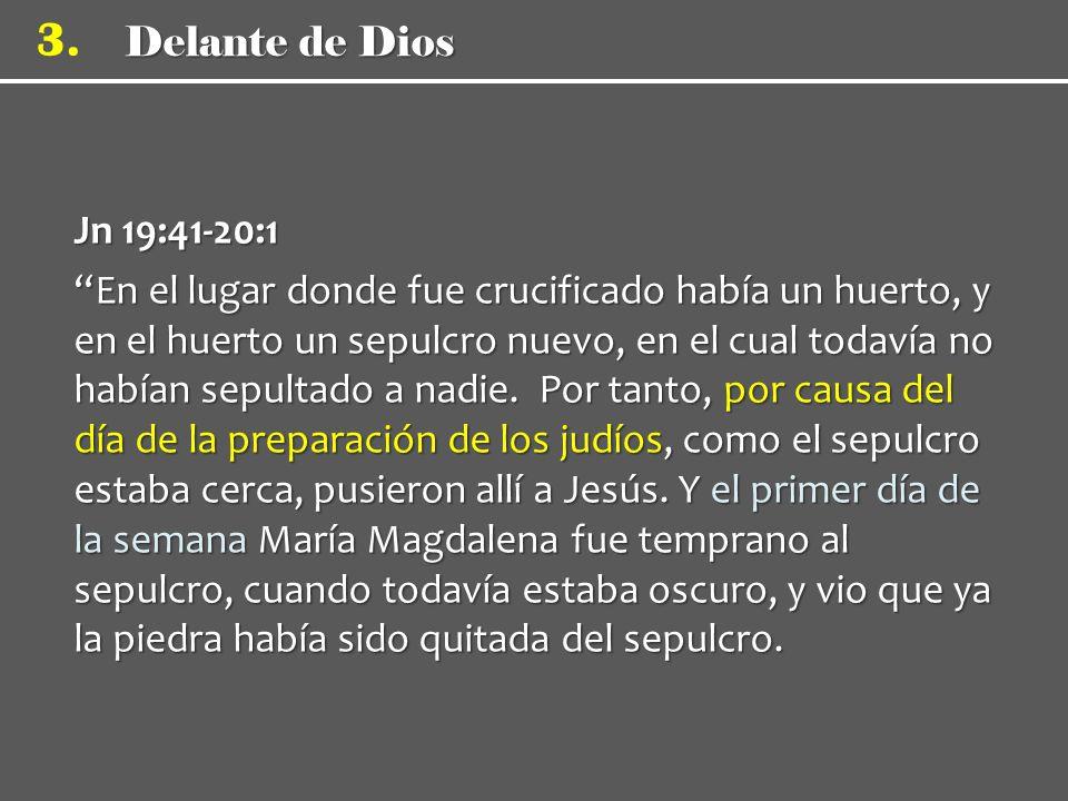 Delante de Dios 3. Jn 19:41-20:1 En el lugar donde fue crucificado había un huerto, y en el huerto un sepulcro nuevo, en el cual todavía no habían sep