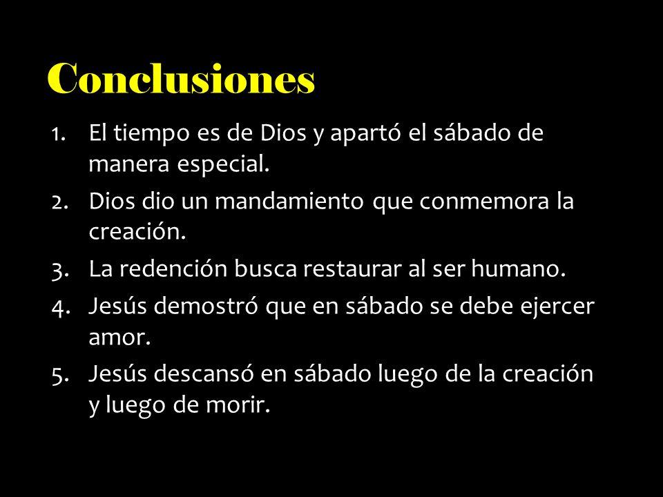 Conclusiones 1.El tiempo es de Dios y apartó el sábado de manera especial. 2.Dios dio un mandamiento que conmemora la creación. 3.La redención busca r
