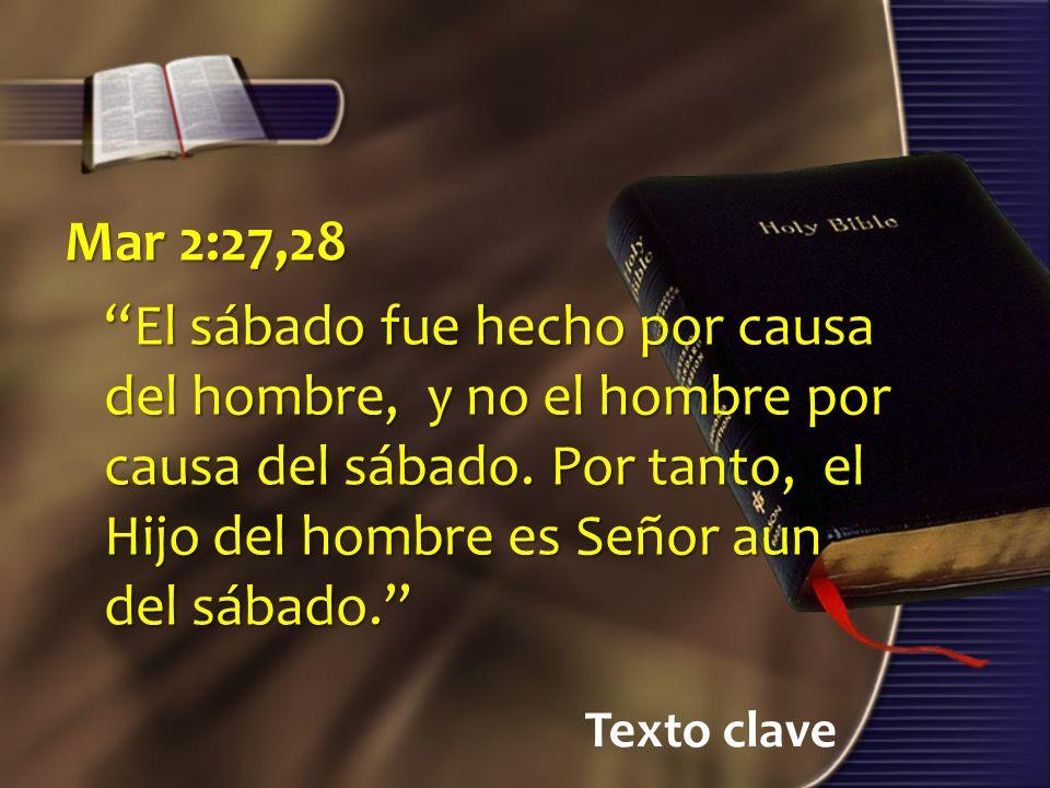 Texto clave Mar 2:27,28 El sábado fue hecho por causa del hombre, y no el hombre por causa del sábado. Por tanto, el Hijo del hombre es Señor aun del