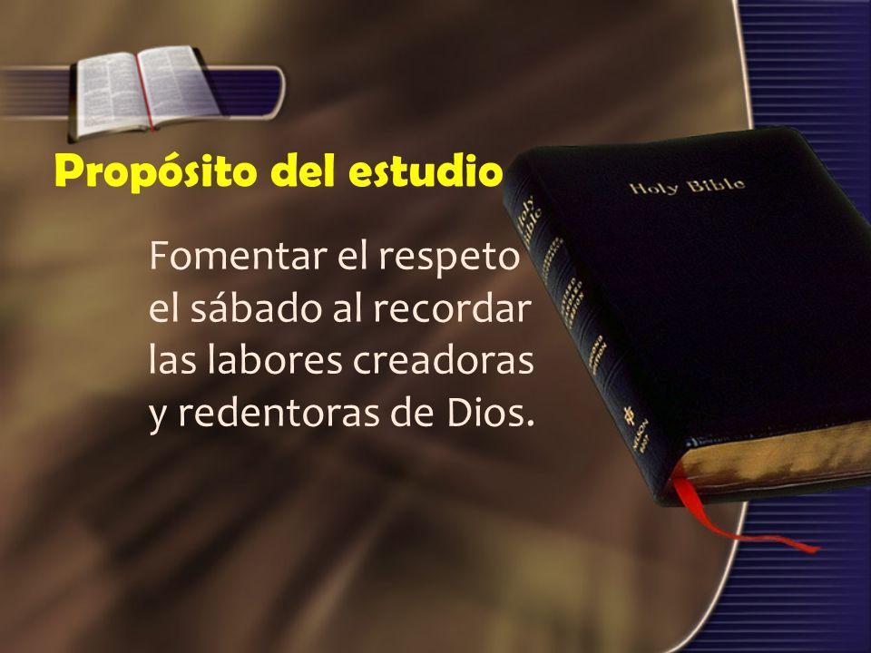 Propósito del estudio Fomentar el respeto el sábado al recordar las labores creadoras y redentoras de Dios.