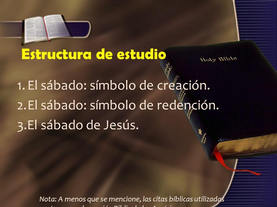 Estructura de estudio 1.El sábado: símbolo de creación. 2.El sábado: símbolo de redención. 3.El sábado de Jesús. Nota: A menos que se mencione, las ci