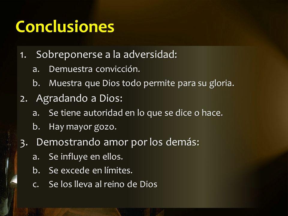 Conclusiones 1.Sobreponerse a la adversidad: a.Demuestra convicción. b.Muestra que Dios todo permite para su gloria. 2.Agradando a Dios: a.Se tiene au