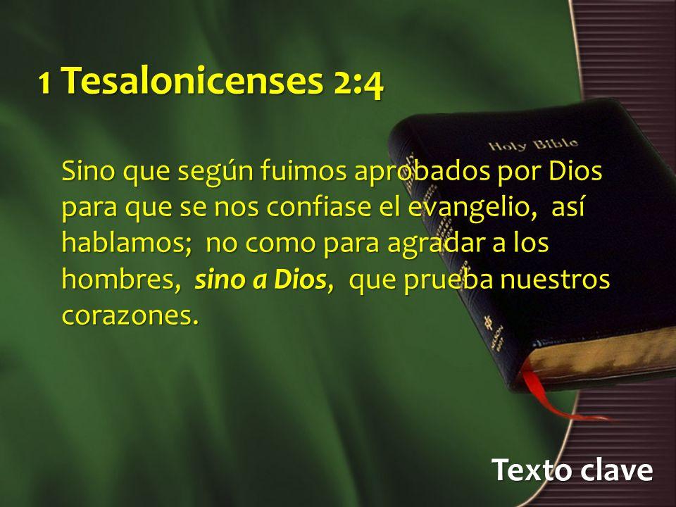 Texto clave 1 Tesalonicenses 2:4 Sino que según fuimos aprobados por Dios para que se nos confiase el evangelio, así hablamos; no como para agradar a