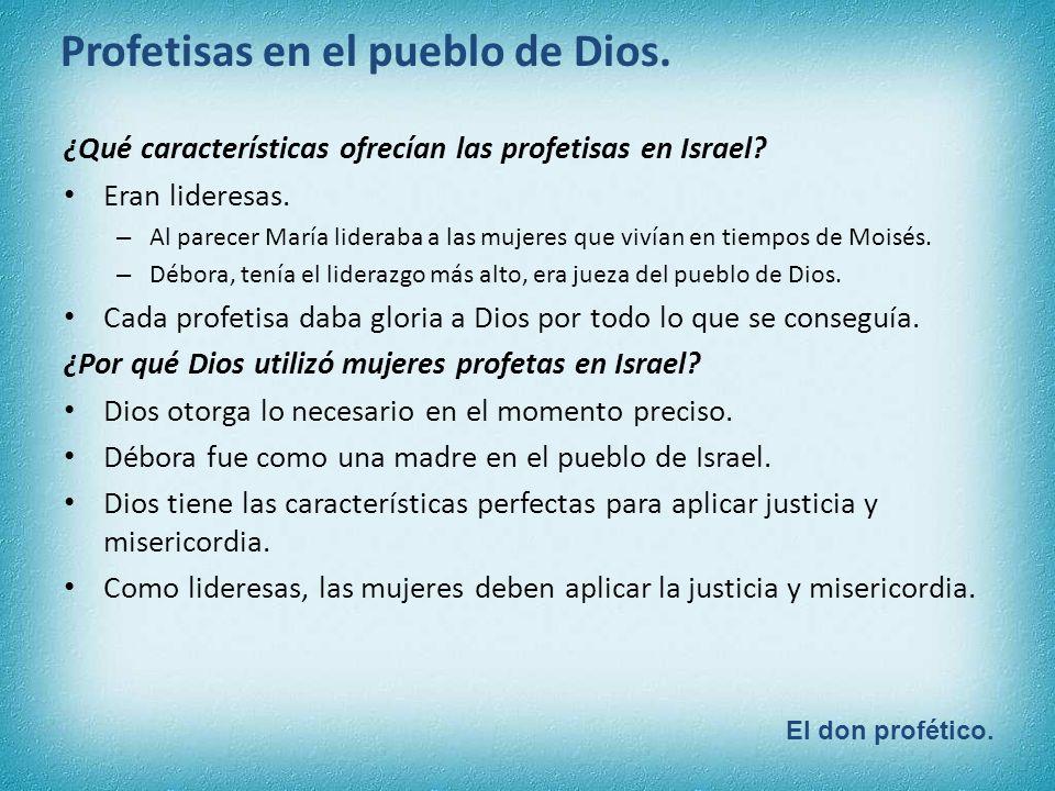 El don profético. Profetisas en el pueblo de Dios. ¿Qué características ofrecían las profetisas en Israel? Eran lideresas. – Al parecer María lideraba