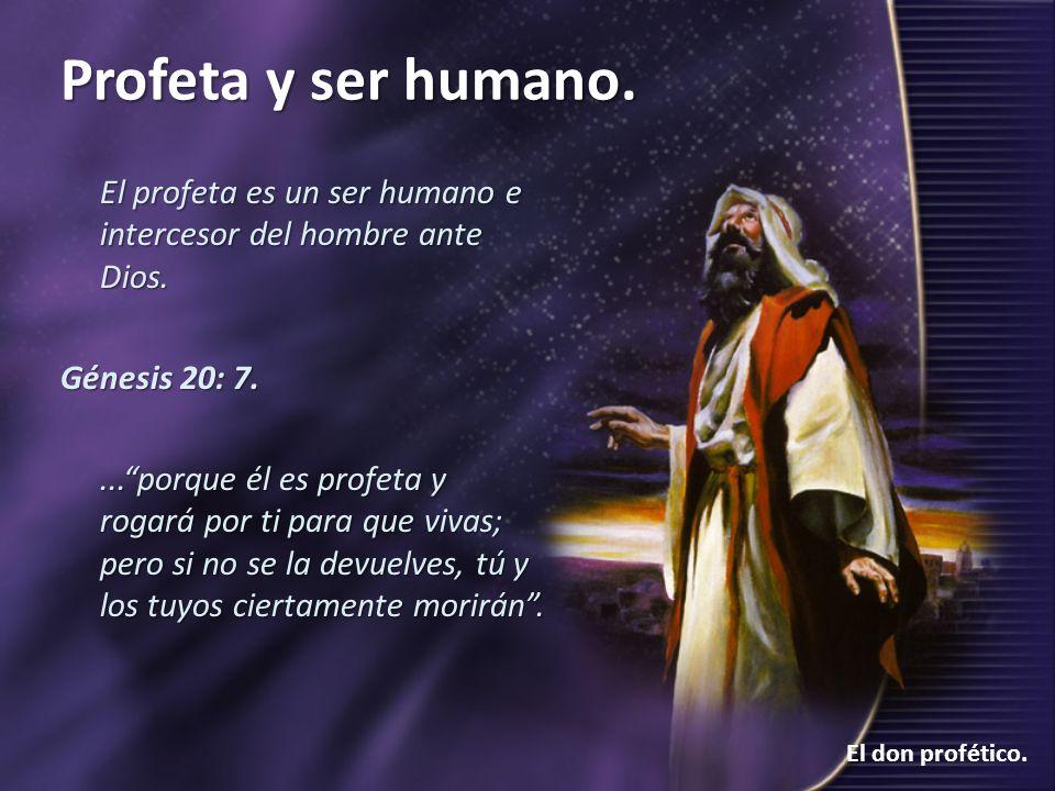Profeta y ser humano. El don profético. El profeta es un ser humano e intercesor del hombre ante Dios. Génesis 20: 7....porque él es profeta y rogará