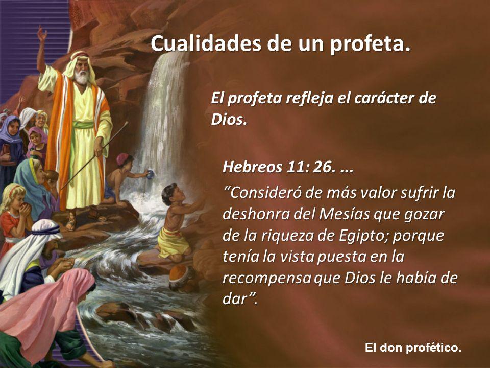 El don profético. Cualidades de un profeta. El profeta refleja el carácter de Dios. Hebreos 11: 26.... Consideró de más valor sufrir la deshonra del M