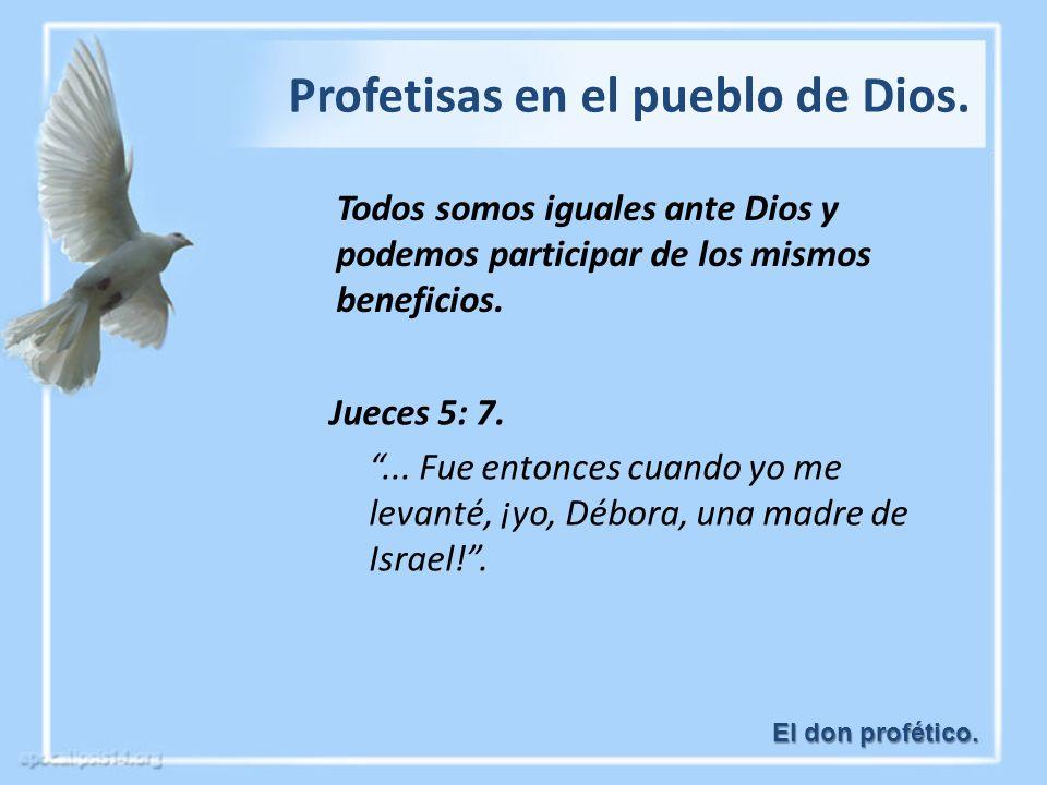 El don profético. Profetisas en el pueblo de Dios. Todos somos iguales ante Dios y podemos participar de los mismos beneficios. Jueces 5: 7.... Fue en