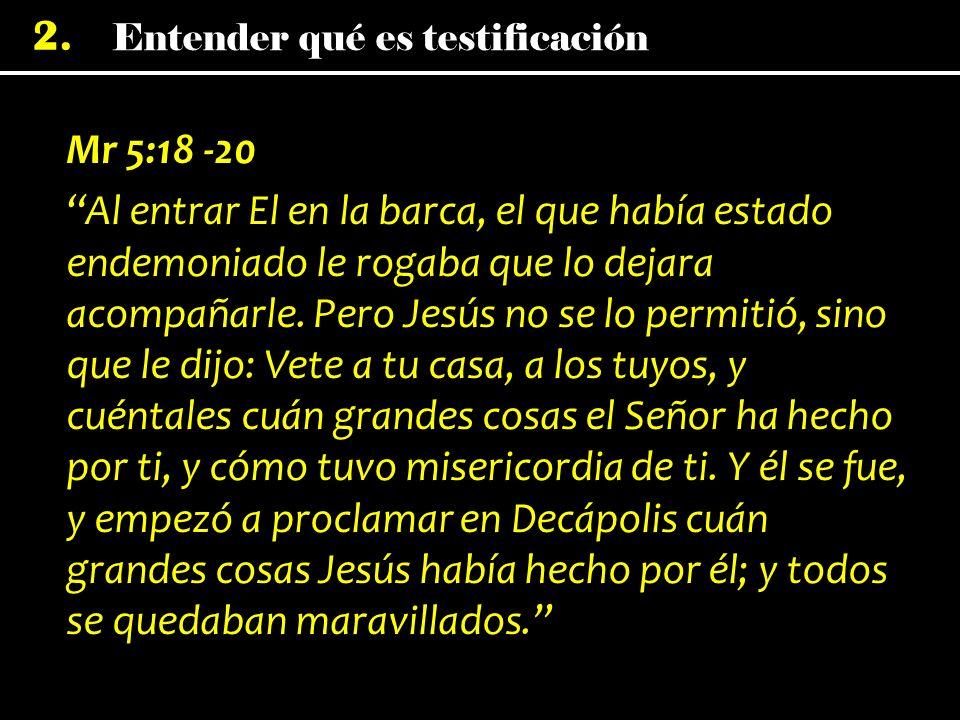 2. Mr 5:18 -20 Al entrar El en la barca, el que había estado endemoniado le rogaba que lo dejara acompañarle. Pero Jesús no se lo permitió, sino que l