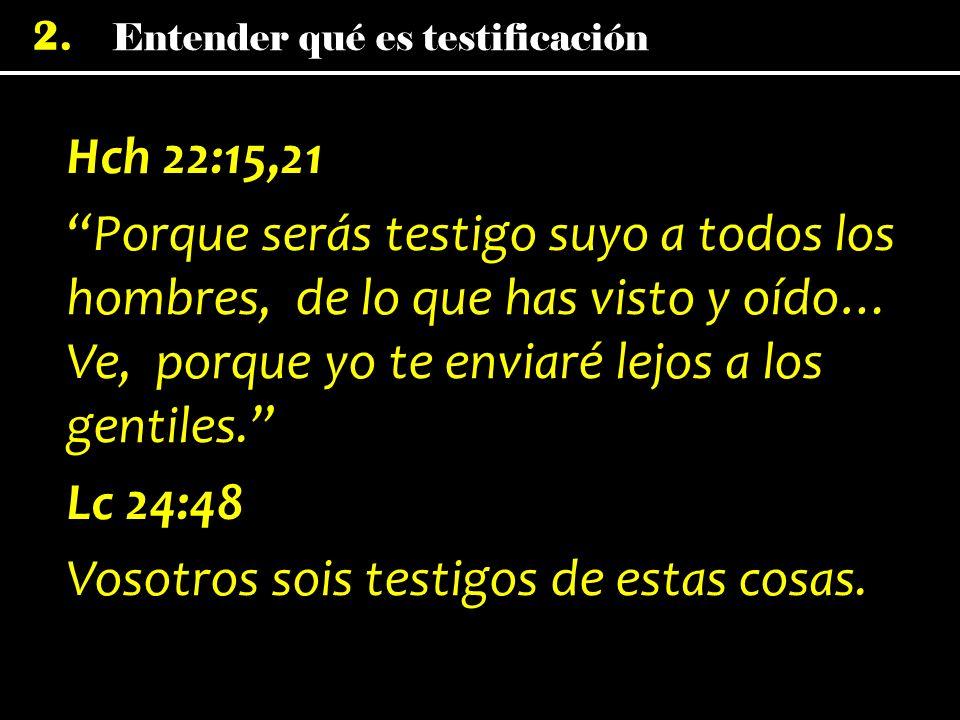 Entender qué es testificación 2. Hch 22:15,21 Porque serás testigo suyo a todos los hombres, de lo que has visto y oído… Ve, porque yo te enviaré lejo