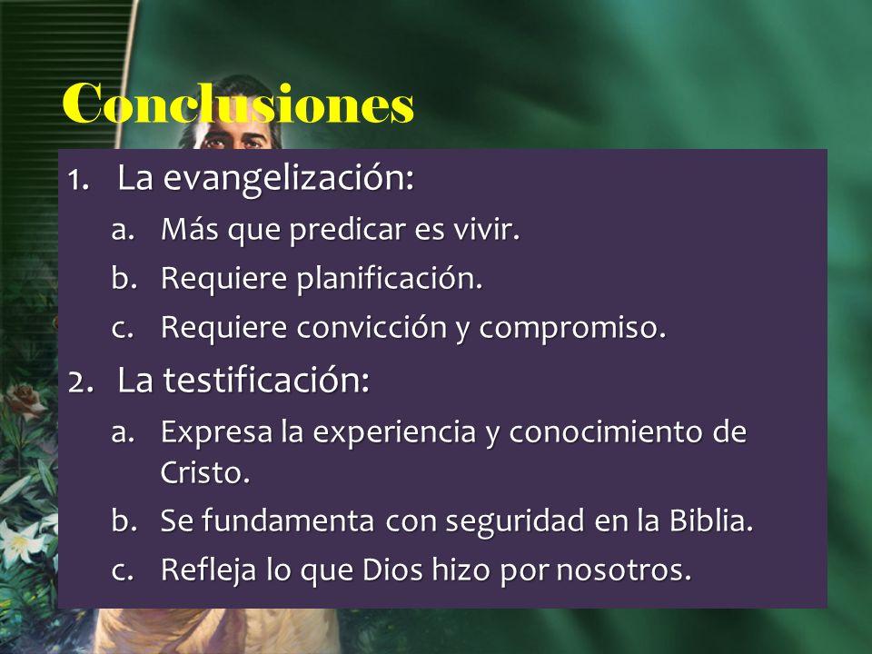 Conclusiones 1.La evangelización: a.Más que predicar es vivir. b.Requiere planificación. c.Requiere convicción y compromiso. 2.La testificación: a.Exp