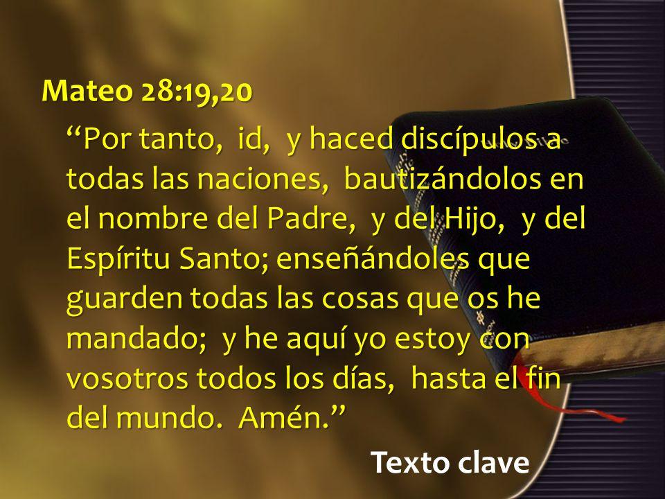 Texto clave Mateo 28:19,20 Por tanto, id, y haced discípulos a todas las naciones, bautizándolos en el nombre del Padre, y del Hijo, y del Espíritu Sa