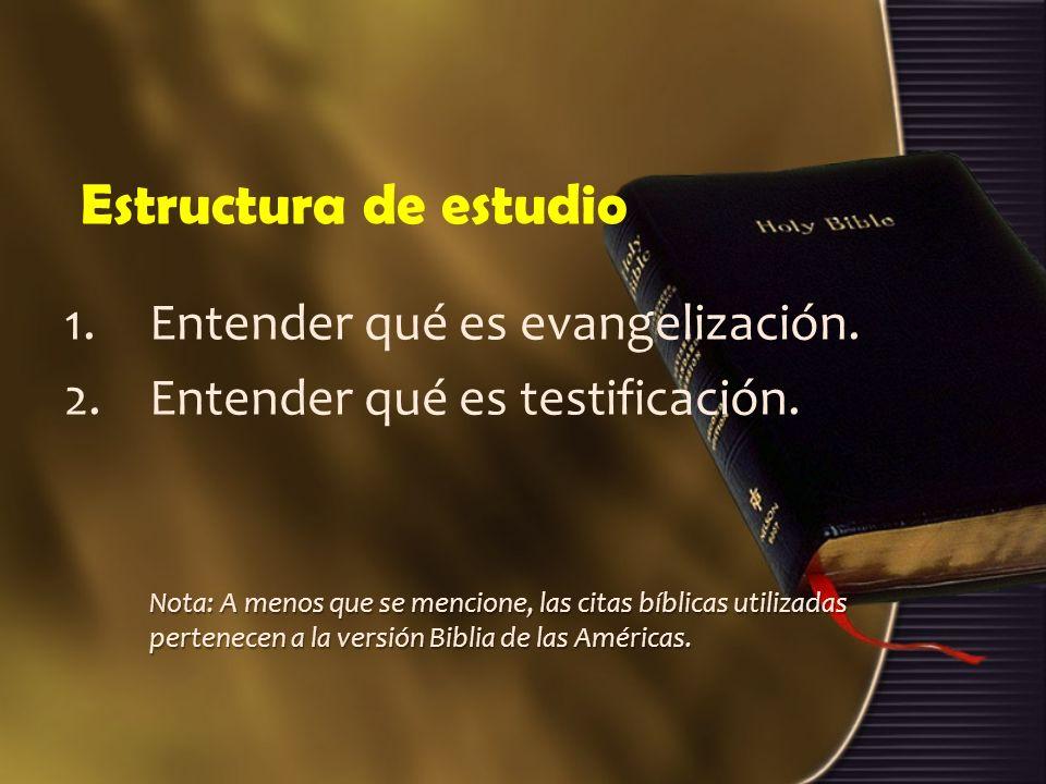 Estructura de estudio 1.Entender qué es evangelización. 2.Entender qué es testificación. Nota: A menos que se mencione, las citas bíblicas utilizadas