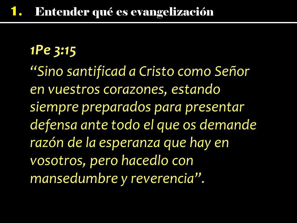 Entender qué es evangelización 1. 1Pe 3:15 Sino santificad a Cristo como Señor en vuestros corazones, estando siempre preparados para presentar defens