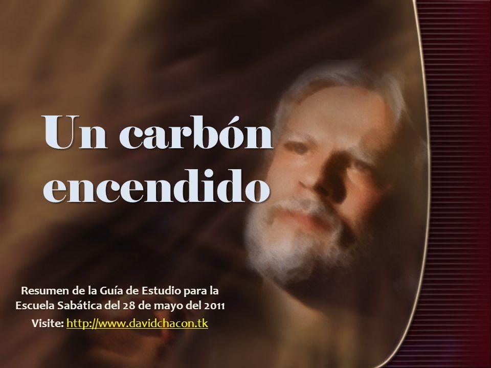 Un carbón encendido Resumen de la Guía de Estudio para la Escuela Sabática del 28 de mayo del 2011 Visite: http://www.davidchacon.tk http://www.davidc