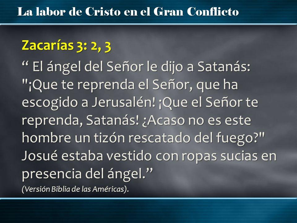 La labor de Cristo en el Gran Conflicto Zacarías 3: 2, 3 El ángel del Señor le dijo a Satanás: