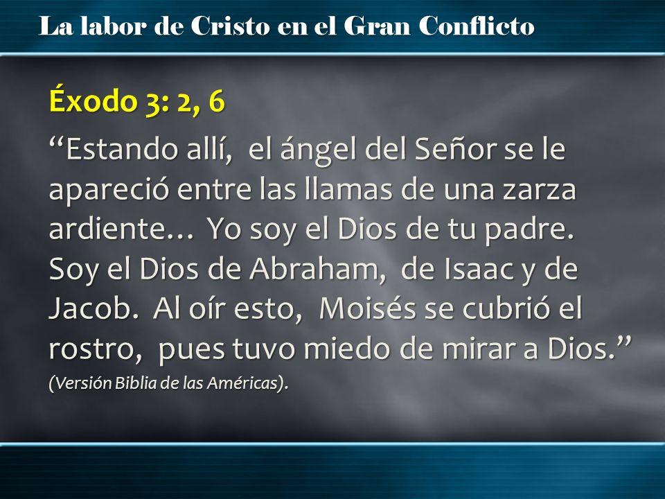 La labor de Cristo en el Gran Conflicto Éxodo 3: 2, 6 Estando allí, el ángel del Señor se le apareció entre las llamas de una zarza ardiente… Yo soy e