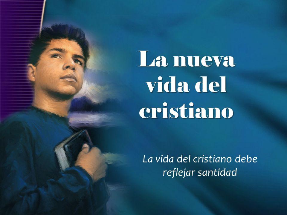 La vida del cristiano debe reflejar santidad La nueva vida del cristiano