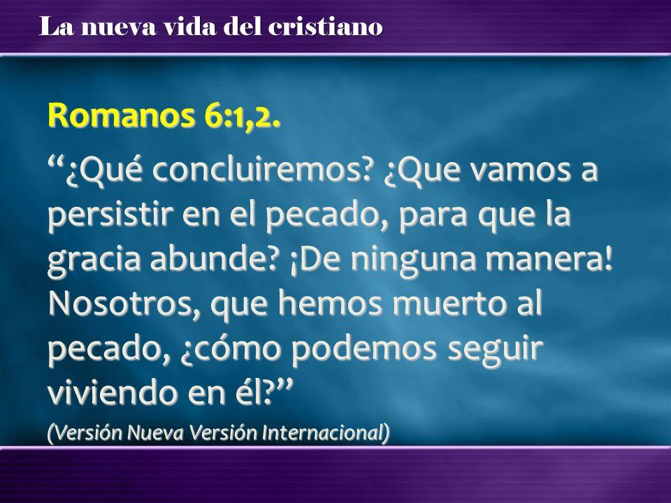 La nueva vida del cristiano Romanos 6:1,2. ¿Qué concluiremos? ¿Que vamos a persistir en el pecado, para que la gracia abunde? ¡De ninguna manera! Noso
