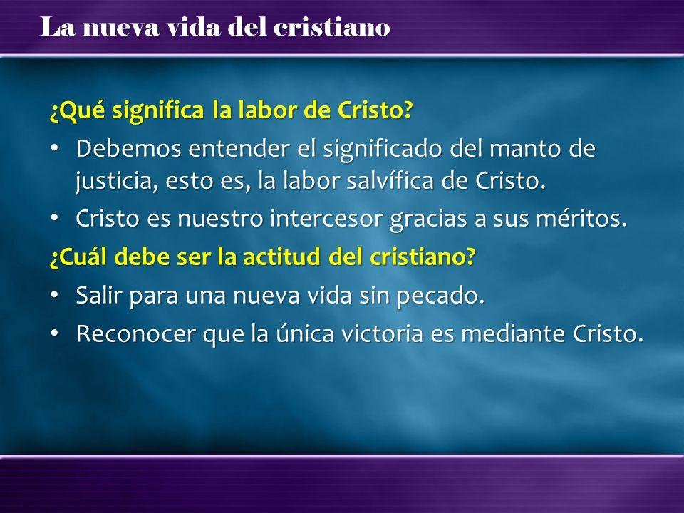 La nueva vida del cristiano ¿Qué significa la labor de Cristo? Debemos entender el significado del manto de justicia, esto es, la labor salvífica de C