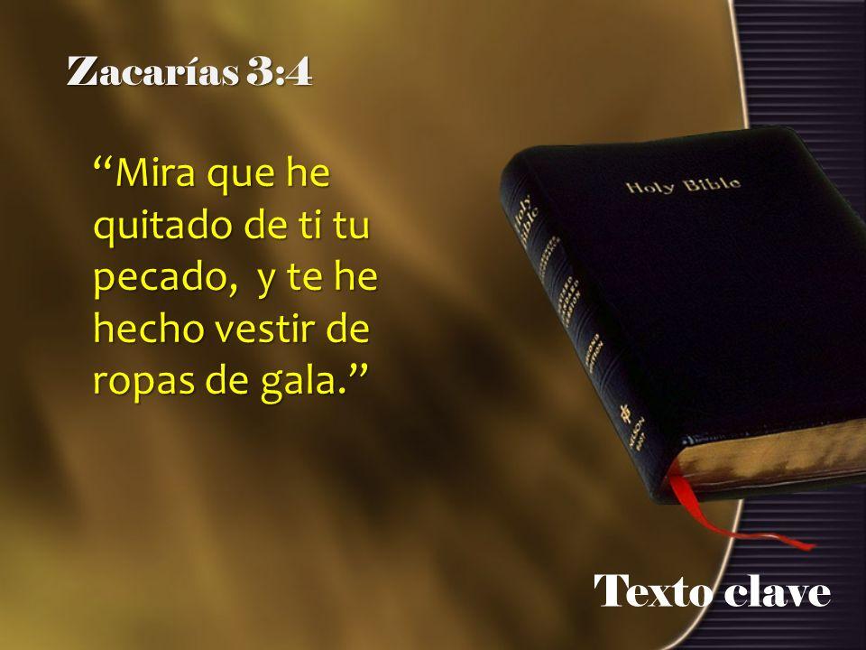 Texto clave Zacarías 3:4 Mira que he quitado de ti tu pecado, y te he hecho vestir de ropas de gala.