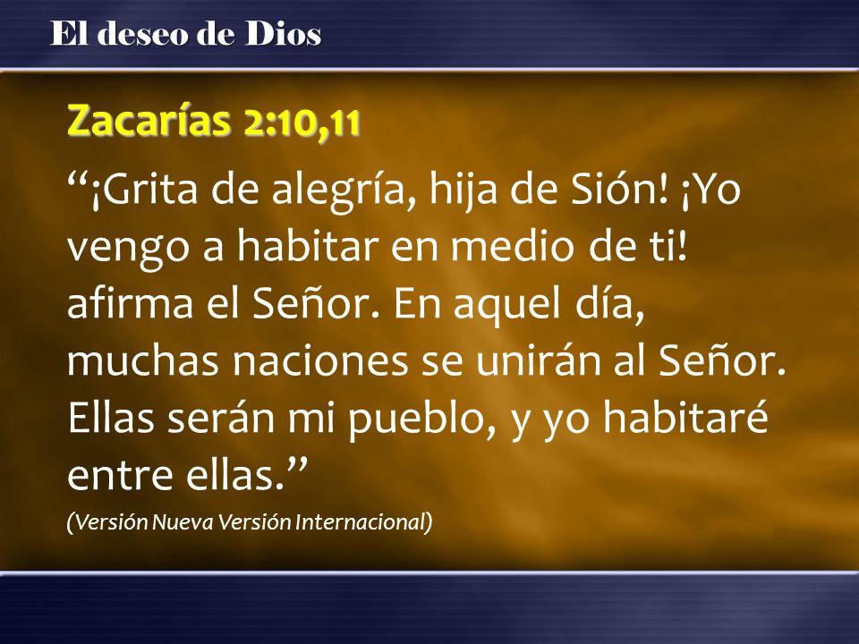 El deseo de Dios Zacarías 2:10,11 ¡Grita de alegría, hija de Sión! ¡Yo vengo a habitar en medio de ti! afirma el Señor. En aquel día, muchas naciones
