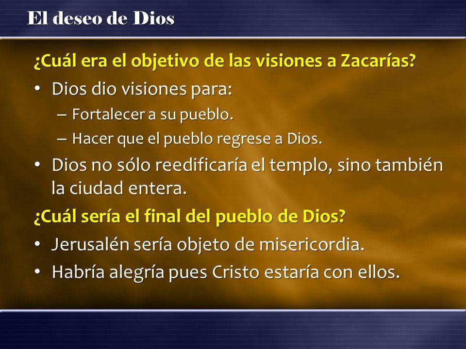 El deseo de Dios ¿Cuál era el objetivo de las visiones a Zacarías? Dios dio visiones para: Dios dio visiones para: – Fortalecer a su pueblo. – Hacer q