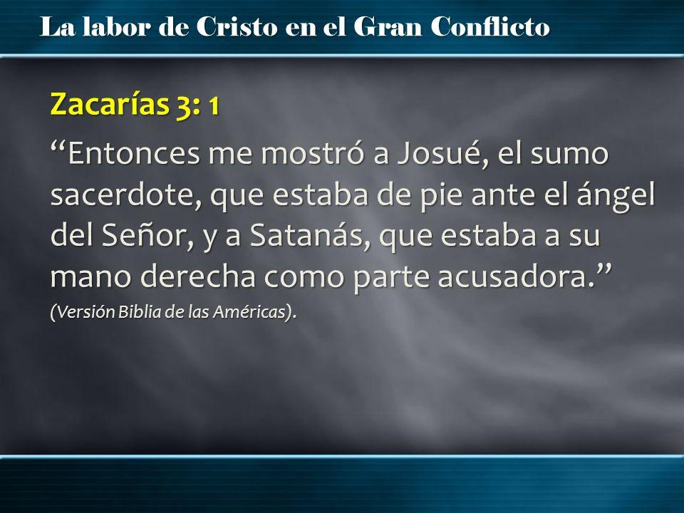 La labor de Cristo en el Gran Conflicto Zacarías 3: 1 Entonces me mostró a Josué, el sumo sacerdote, que estaba de pie ante el ángel del Señor, y a Sa