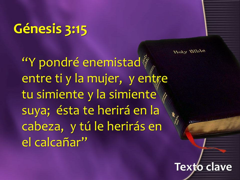 Texto clave Génesis 3:15 Y pondré enemistad entre ti y la mujer, y entre tu simiente y la simiente suya; ésta te herirá en la cabeza, y tú le herirás