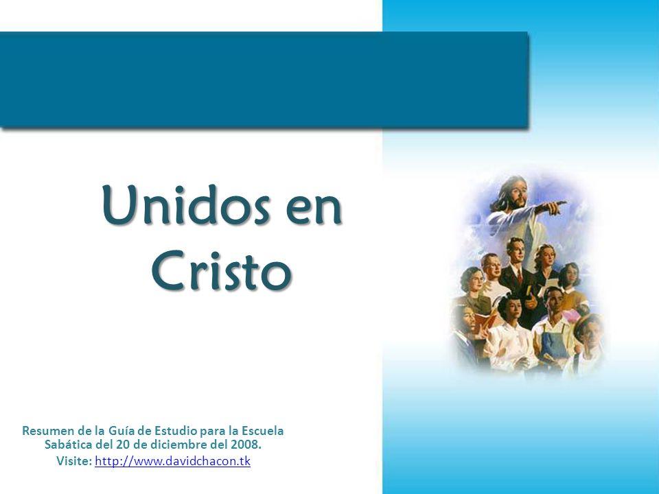 Unidos en Cristo Resumen de la Guía de Estudio para la Escuela Sabática del 20 de diciembre del 2008. Visite: http://www.davidchacon.tkhttp://www.davi