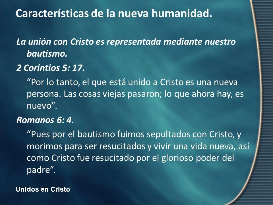 Unidos en Cristo Características de la nueva humanidad. La unión con Cristo es representada mediante nuestro bautismo. 2 Corintios 5: 17. Por lo tanto