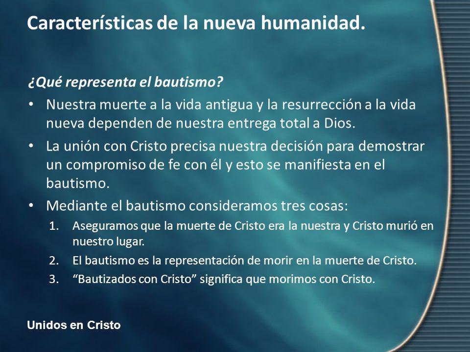 Unidos en Cristo Características de la nueva humanidad. ¿Qué representa el bautismo? Nuestra muerte a la vida antigua y la resurrección a la vida nuev
