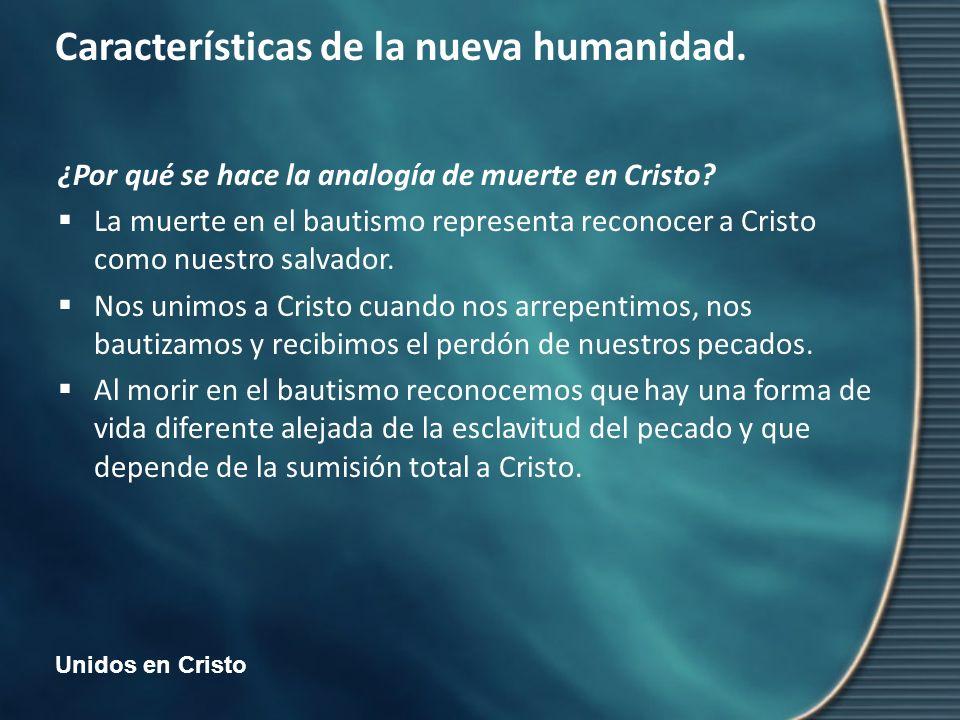 Unidos en Cristo Características de la nueva humanidad. ¿Por qué se hace la analogía de muerte en Cristo? La muerte en el bautismo representa reconoce