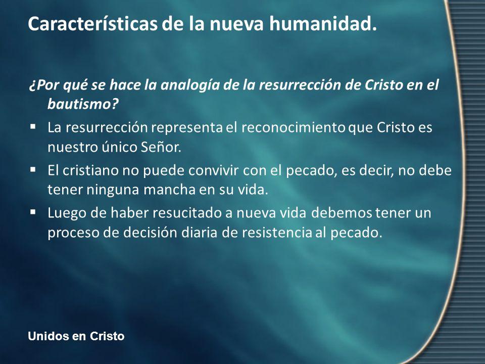 Unidos en Cristo Características de la nueva humanidad. ¿Por qué se hace la analogía de la resurrección de Cristo en el bautismo? La resurrección repr