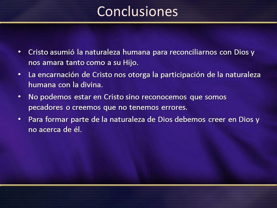 Conclusiones Cristo asumió la naturaleza humana para reconciliarnos con Dios y nos amara tanto como a su Hijo. Cristo asumió la naturaleza humana para
