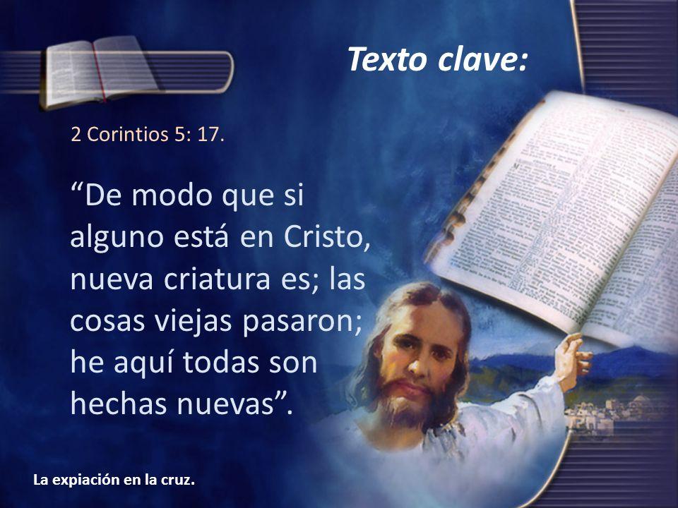 La expiación en la cruz. 2 Corintios 5: 17. De modo que si alguno está en Cristo, nueva criatura es; las cosas viejas pasaron; he aquí todas son hecha