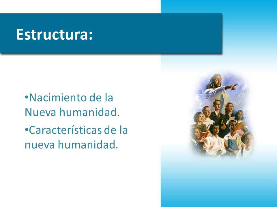 Estructura: Nacimiento de la Nueva humanidad. Características de la nueva humanidad.