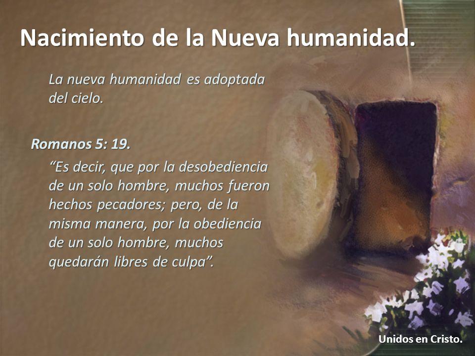 Nacimiento de la Nueva humanidad. Unidos en Cristo. La nueva humanidad es adoptada del cielo. Romanos 5: 19. Es decir, que por la desobediencia de un