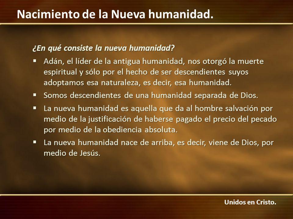 Unidos en Cristo. Nacimiento de la Nueva humanidad. ¿En qué consiste la nueva humanidad? Adán, el líder de la antigua humanidad, nos otorgó la muerte